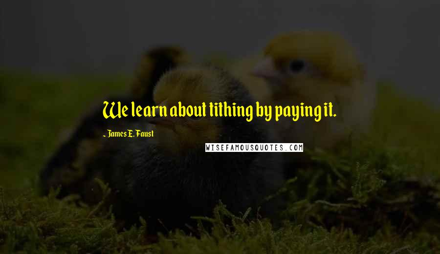 James E. Faust quotes: We learn about tithing by paying it.