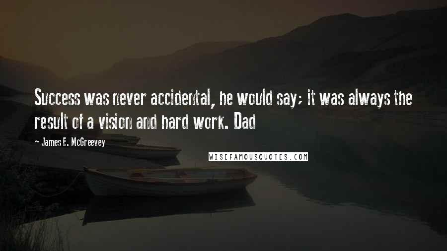 James E. McGreevey quotes: Success was never accidental, he would say; it was always the result of a vision and hard work. Dad