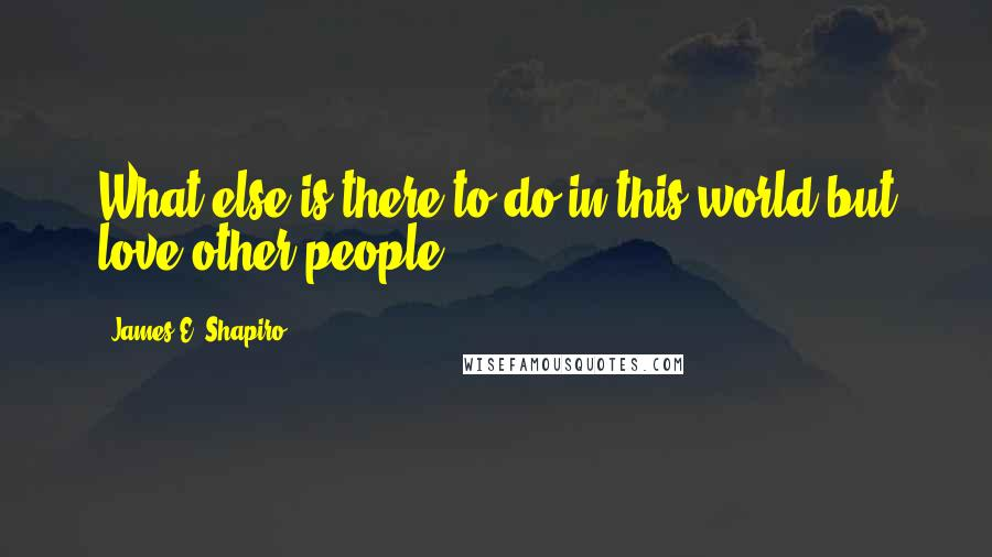 James E. Shapiro quotes: What else is there to do in this world but love other people?