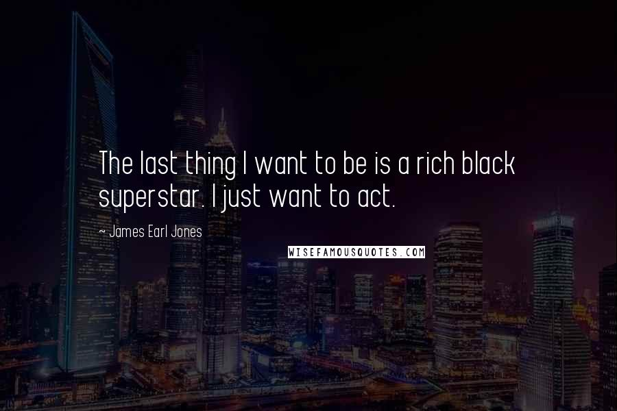 James Earl Jones quotes: The last thing I want to be is a rich black superstar. I just want to act.
