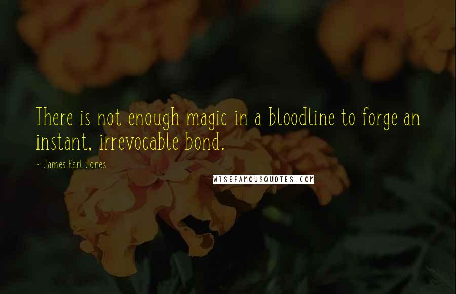 James Earl Jones quotes: There is not enough magic in a bloodline to forge an instant, irrevocable bond.