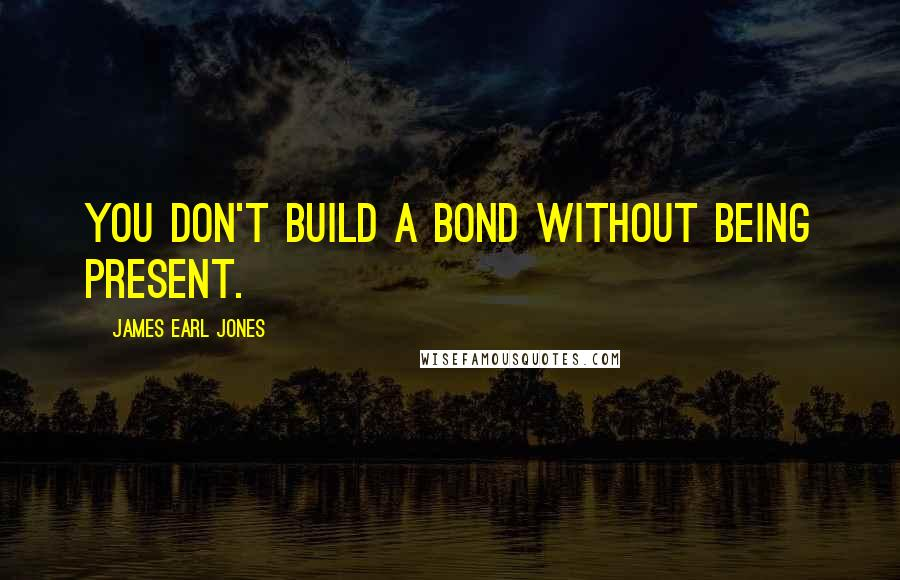 James Earl Jones quotes: You don't build a bond without being present.
