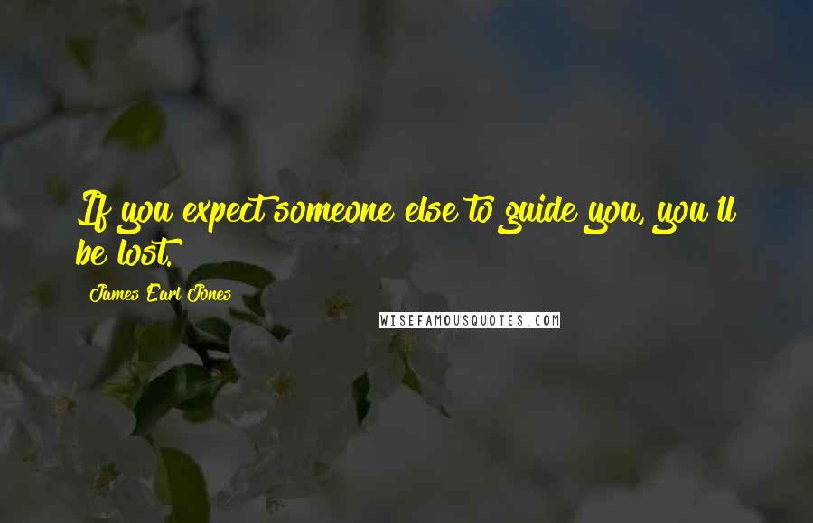 James Earl Jones quotes: If you expect someone else to guide you, you'll be lost.