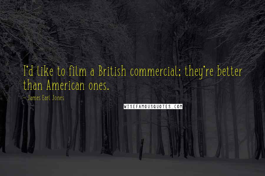 James Earl Jones quotes: I'd like to film a British commercial; they're better than American ones.