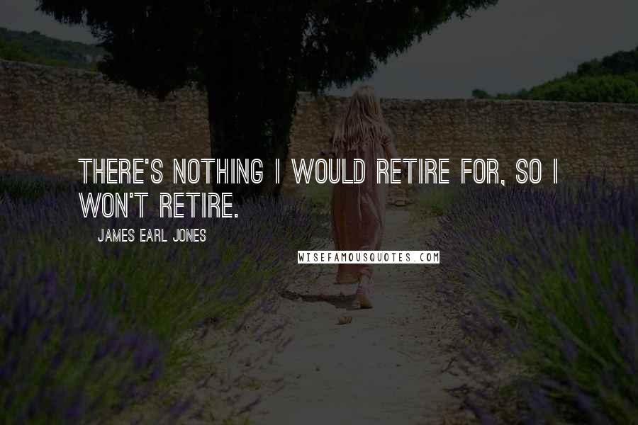 James Earl Jones quotes: There's nothing I would retire for, so I won't retire.