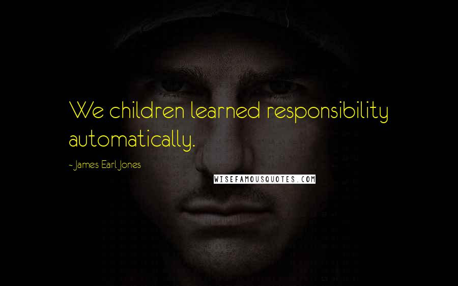 James Earl Jones quotes: We children learned responsibility automatically.