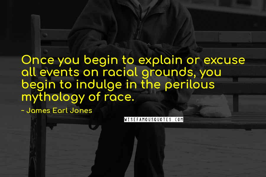 James Earl Jones quotes: Once you begin to explain or excuse all events on racial grounds, you begin to indulge in the perilous mythology of race.