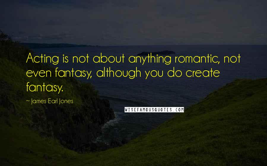 James Earl Jones quotes: Acting is not about anything romantic, not even fantasy, although you do create fantasy.