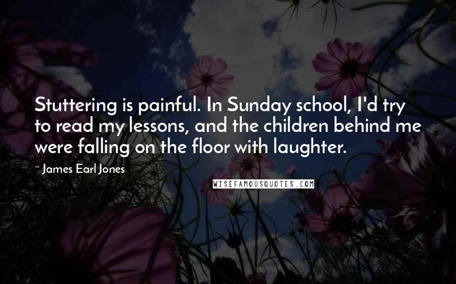 James Earl Jones quotes: Stuttering is painful. In Sunday school, I'd try to read my lessons, and the children behind me were falling on the floor with laughter.