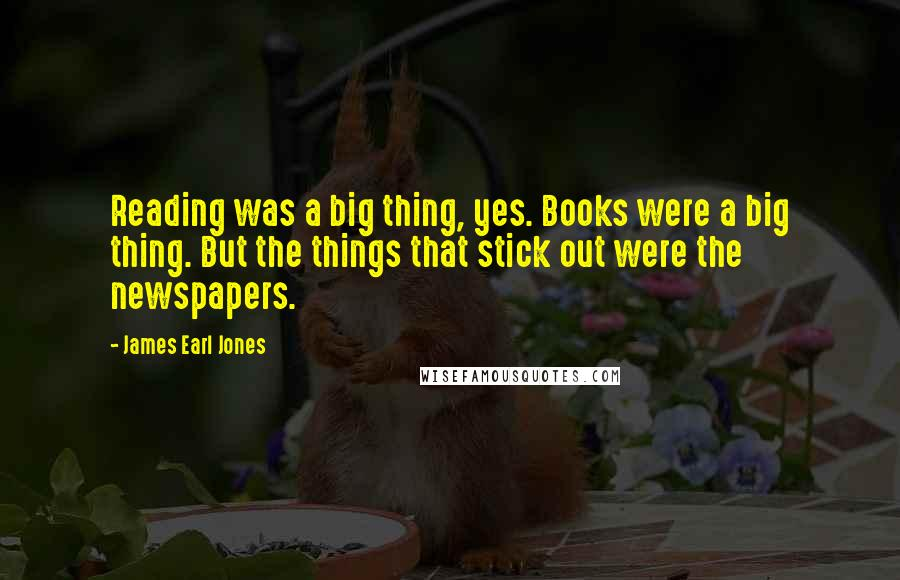 James Earl Jones quotes: Reading was a big thing, yes. Books were a big thing. But the things that stick out were the newspapers.