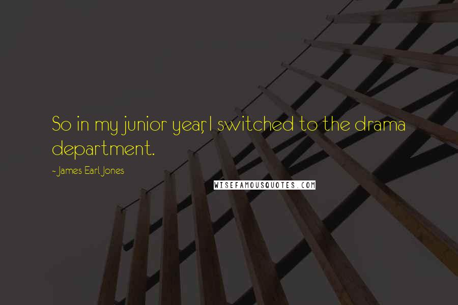 James Earl Jones quotes: So in my junior year, I switched to the drama department.