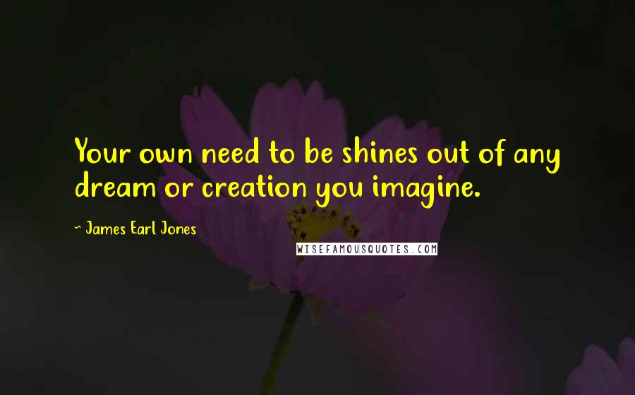 James Earl Jones quotes: Your own need to be shines out of any dream or creation you imagine.