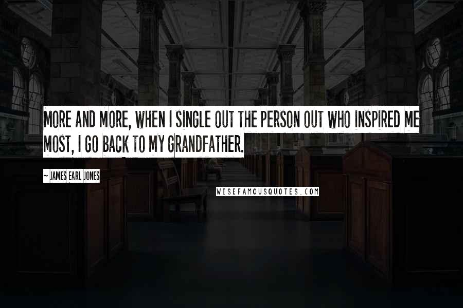 James Earl Jones quotes: More and more, when I single out the person out who inspired me most, I go back to my grandfather.