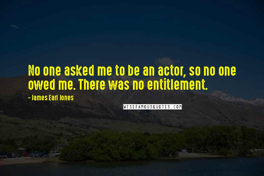James Earl Jones quotes: No one asked me to be an actor, so no one owed me. There was no entitlement.