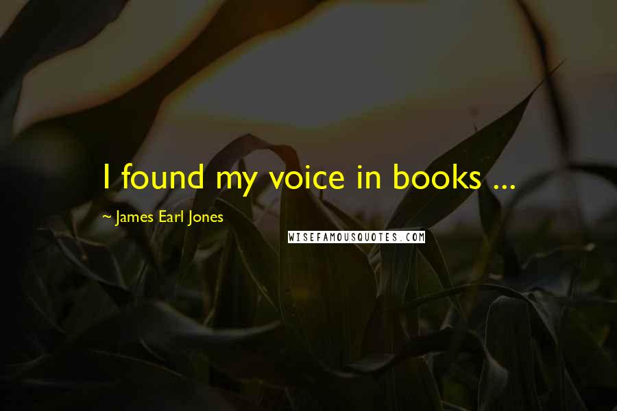 James Earl Jones quotes: I found my voice in books ...