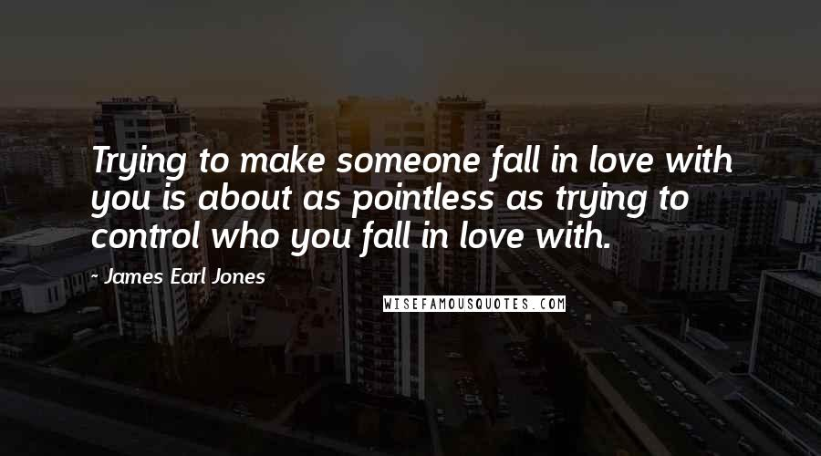 James Earl Jones quotes: Trying to make someone fall in love with you is about as pointless as trying to control who you fall in love with.