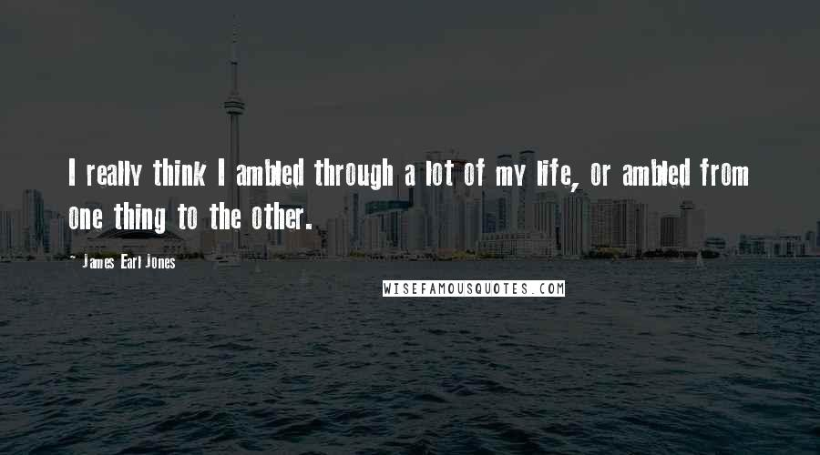 James Earl Jones quotes: I really think I ambled through a lot of my life, or ambled from one thing to the other.