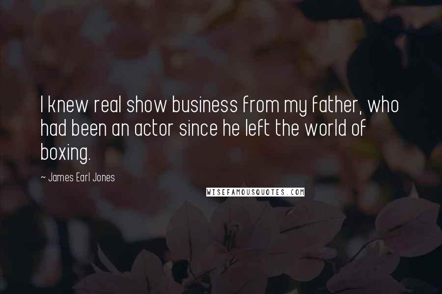 James Earl Jones quotes: I knew real show business from my father, who had been an actor since he left the world of boxing.