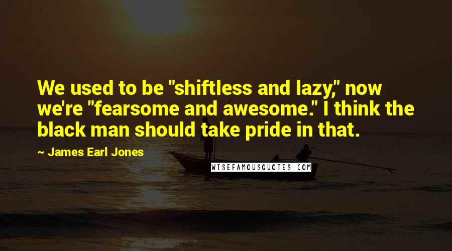"""James Earl Jones quotes: We used to be """"shiftless and lazy,"""" now we're """"fearsome and awesome."""" I think the black man should take pride in that."""