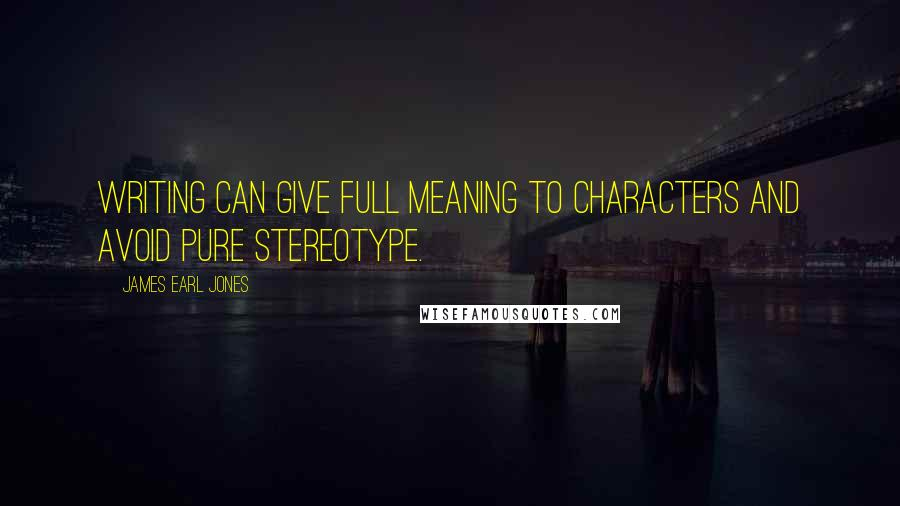 James Earl Jones quotes: Writing can give full meaning to characters and avoid pure stereotype.