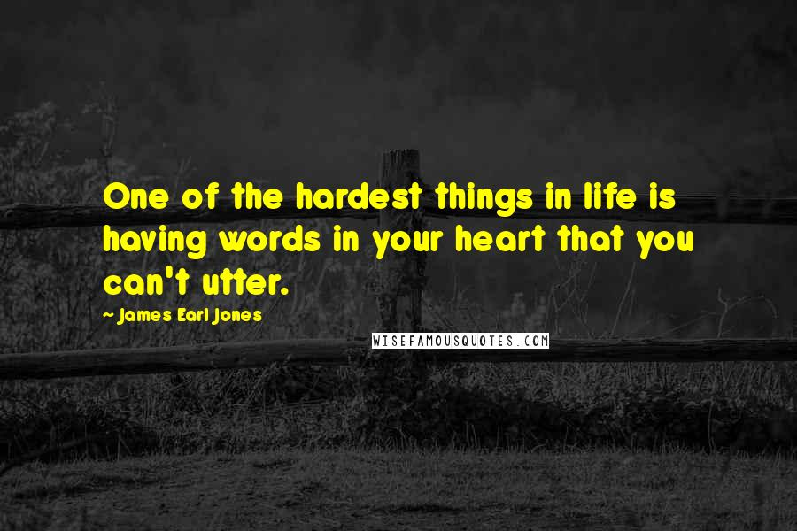 James Earl Jones quotes: One of the hardest things in life is having words in your heart that you can't utter.