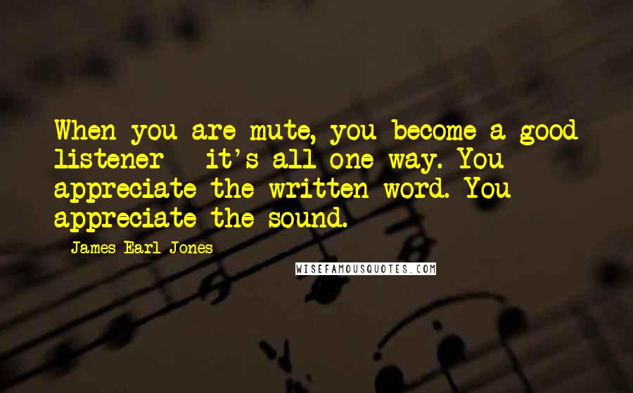 James Earl Jones quotes: When you are mute, you become a good listener - it's all one-way. You appreciate the written word. You appreciate the sound.
