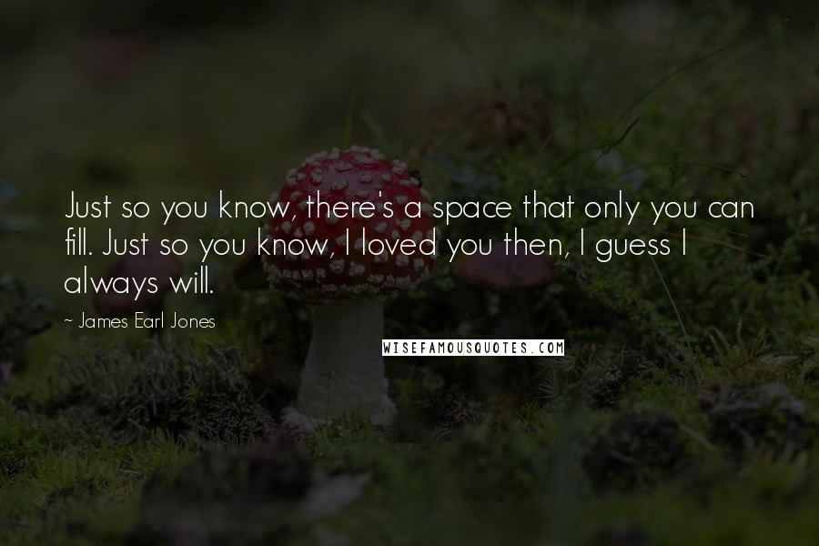James Earl Jones quotes: Just so you know, there's a space that only you can fill. Just so you know, I loved you then, I guess I always will.