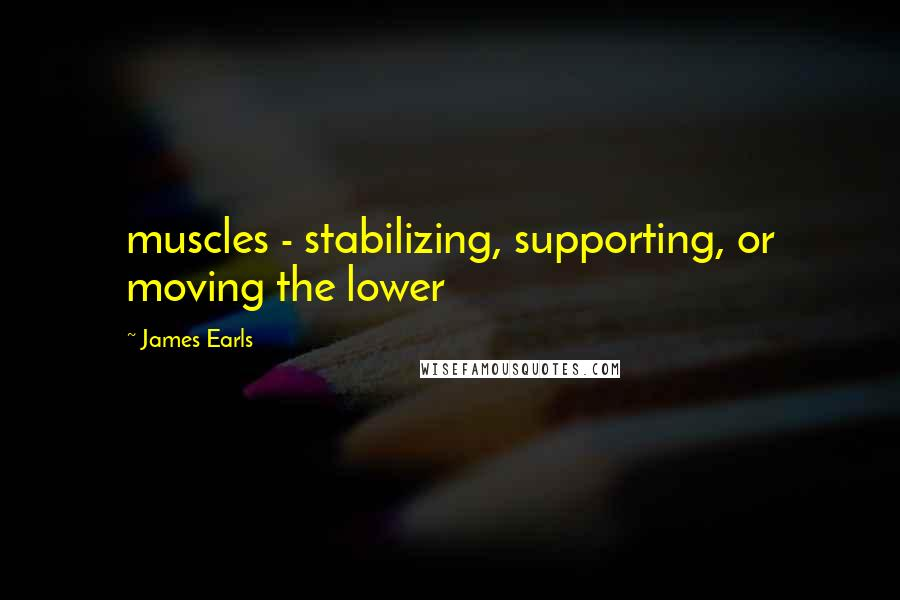 James Earls quotes: muscles - stabilizing, supporting, or moving the lower