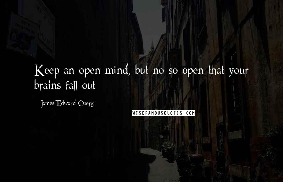 James Edward Oberg quotes: Keep an open mind, but no so open that your brains fall out