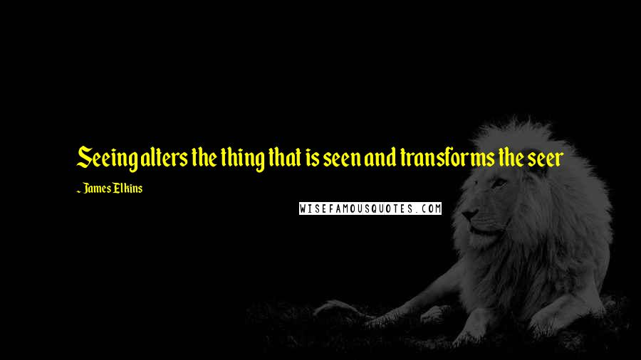 James Elkins quotes: Seeing alters the thing that is seen and transforms the seer