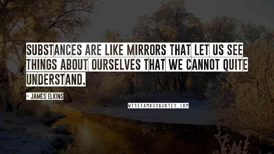 James Elkins quotes: Substances are like mirrors that let us see things about ourselves that we cannot quite understand.