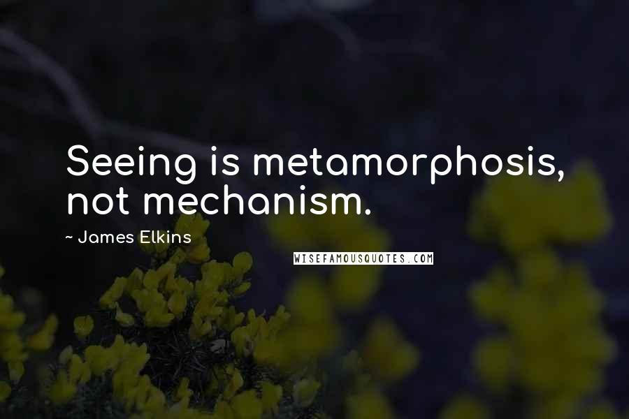 James Elkins quotes: Seeing is metamorphosis, not mechanism.
