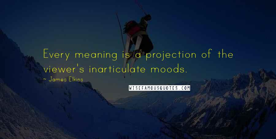 James Elkins quotes: Every meaning is a projection of the viewer's inarticulate moods.