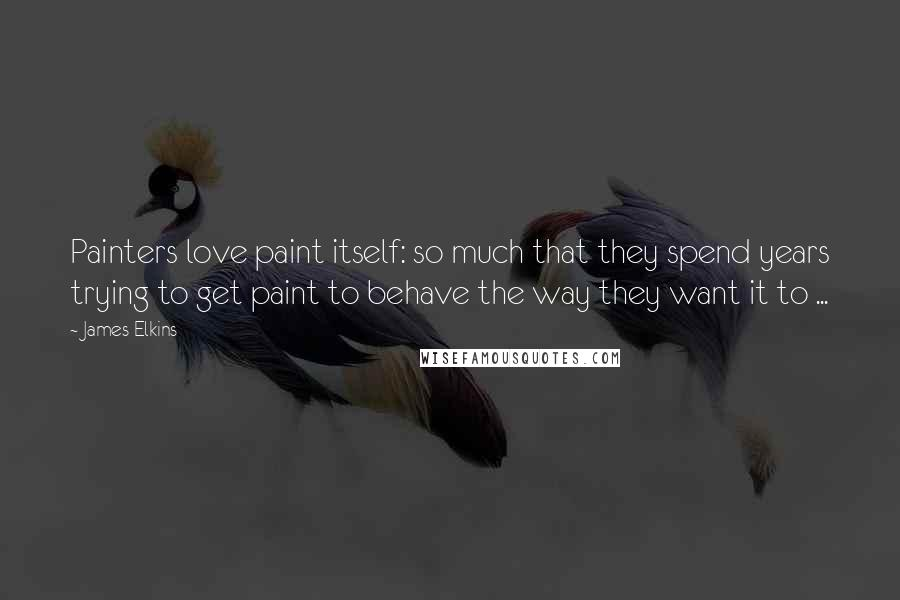 James Elkins quotes: Painters love paint itself: so much that they spend years trying to get paint to behave the way they want it to ...