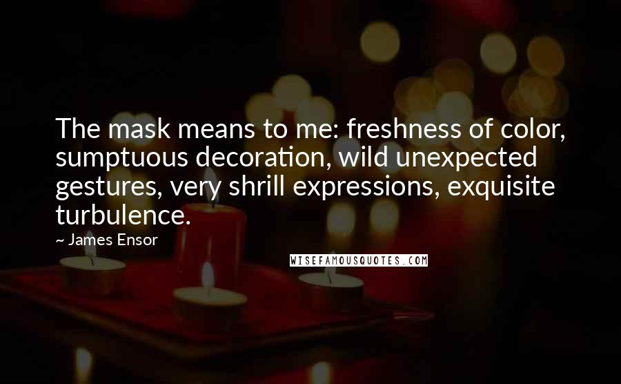 James Ensor quotes: The mask means to me: freshness of color, sumptuous decoration, wild unexpected gestures, very shrill expressions, exquisite turbulence.