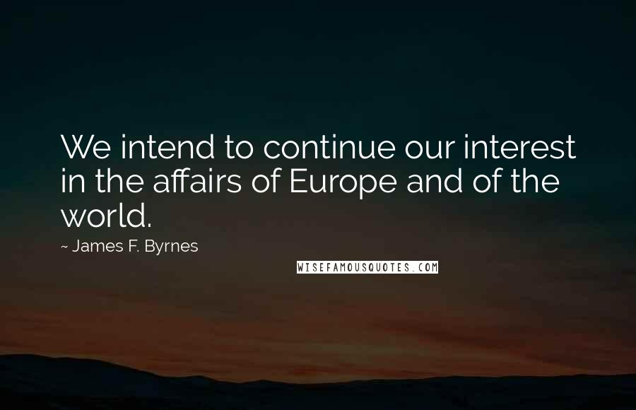 James F. Byrnes quotes: We intend to continue our interest in the affairs of Europe and of the world.