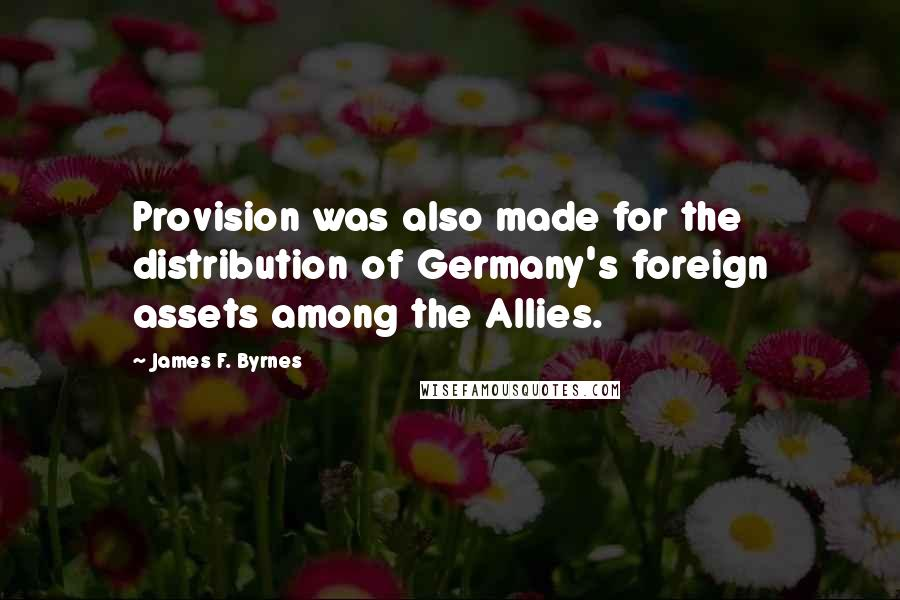 James F. Byrnes quotes: Provision was also made for the distribution of Germany's foreign assets among the Allies.