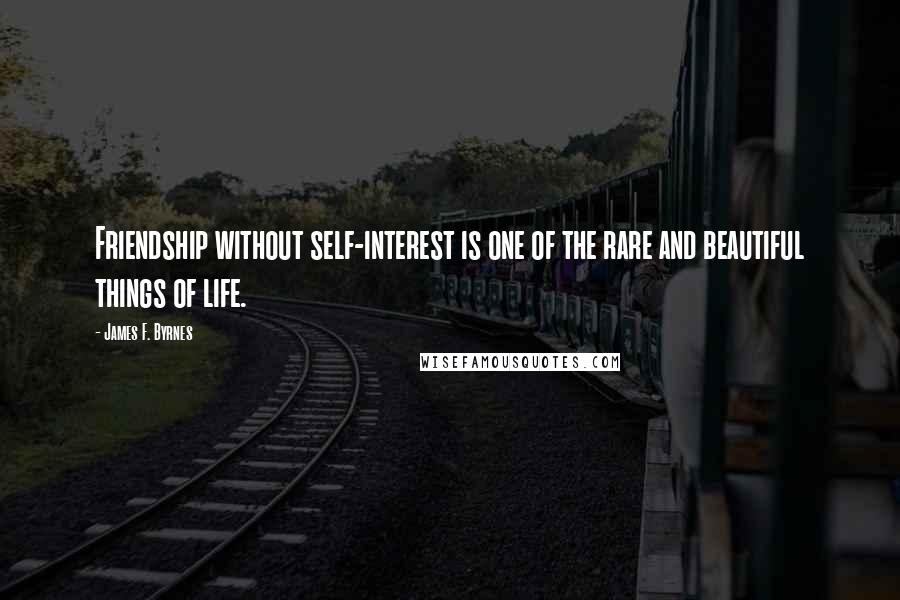 James F. Byrnes quotes: Friendship without self-interest is one of the rare and beautiful things of life.