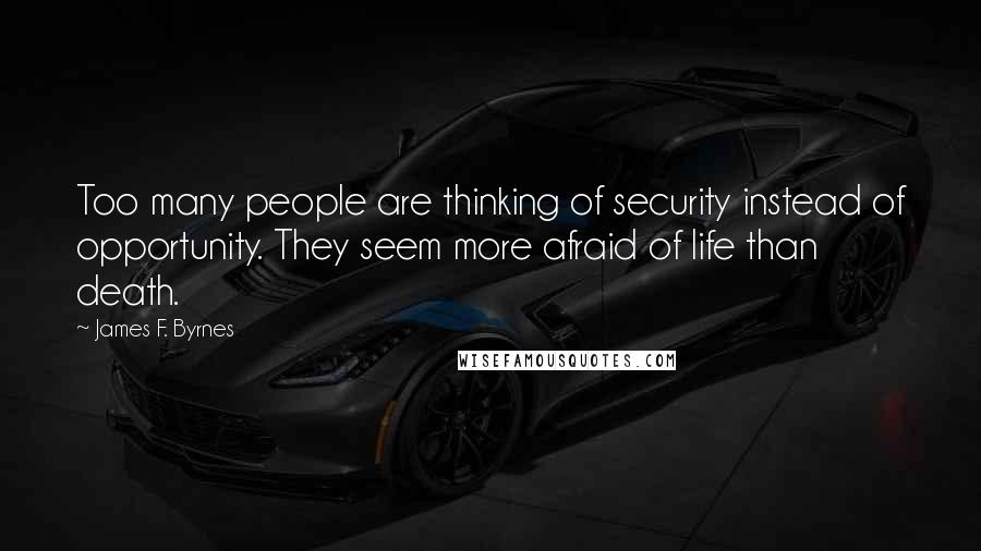 James F. Byrnes quotes: Too many people are thinking of security instead of opportunity. They seem more afraid of life than death.