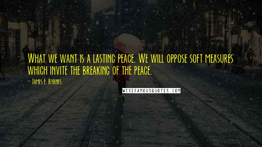 James F. Byrnes quotes: What we want is a lasting peace. We will oppose soft measures which invite the breaking of the peace.