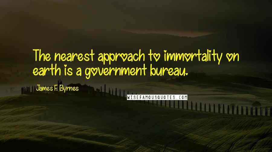 James F. Byrnes quotes: The nearest approach to immortality on earth is a government bureau.