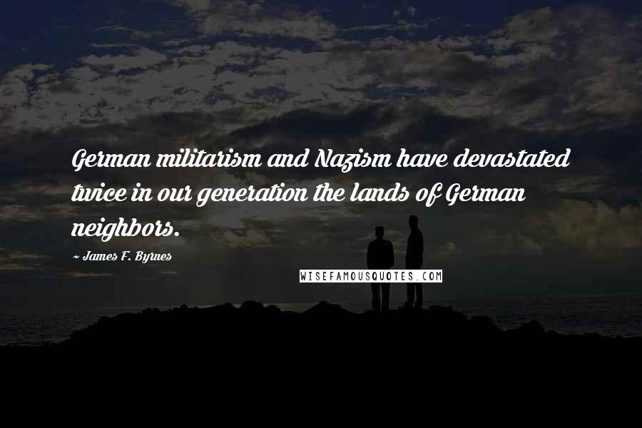 James F. Byrnes quotes: German militarism and Nazism have devastated twice in our generation the lands of German neighbors.