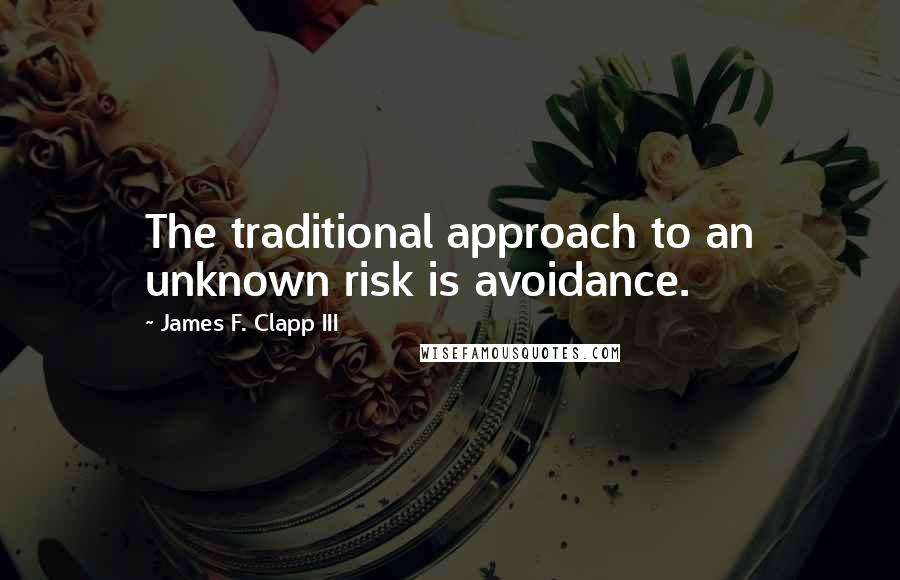 James F. Clapp III quotes: The traditional approach to an unknown risk is avoidance.
