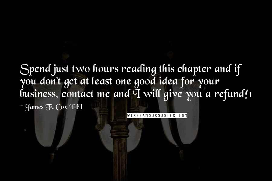 James F. Cox III quotes: Spend just two hours reading this chapter and if you don't get at least one good idea for your business, contact me and I will give you a refund!1