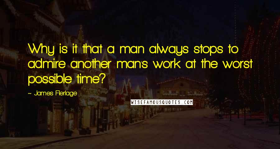 James Flerlage quotes: Why is it that a man always stops to admire another man's work at the worst possible time?