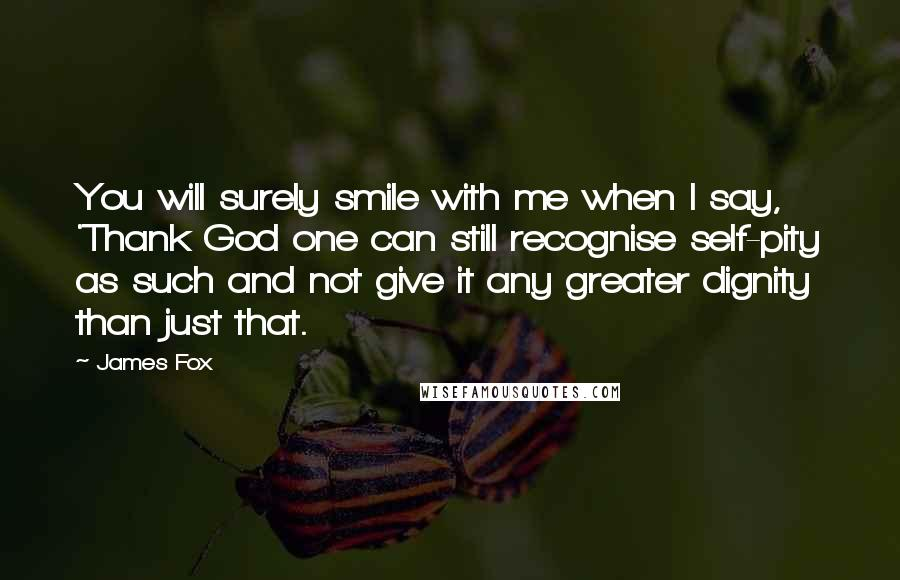 James Fox quotes: You will surely smile with me when I say, 'Thank God one can still recognise self-pity as such and not give it any greater dignity than just that.