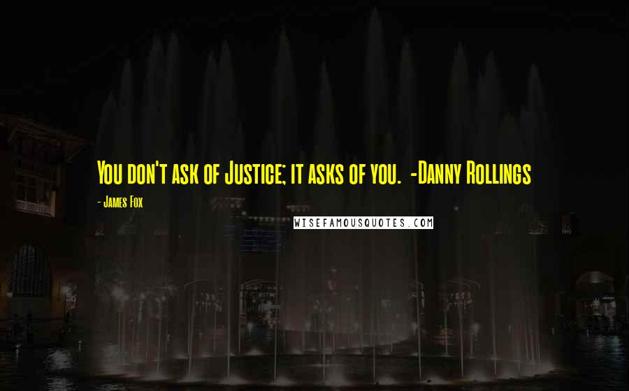 James Fox quotes: You don't ask of Justice; it asks of you. -Danny Rollings