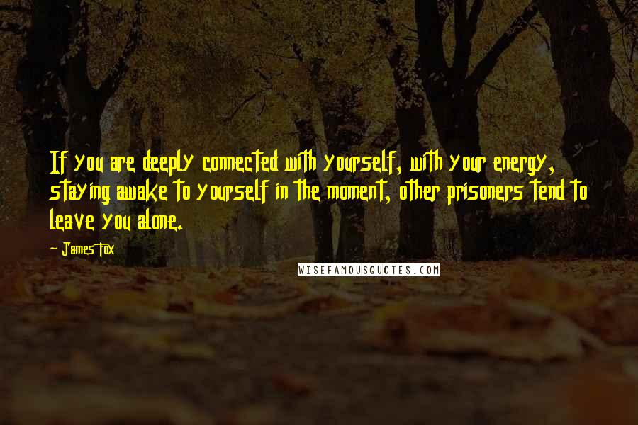 James Fox quotes: If you are deeply connected with yourself, with your energy, staying awake to yourself in the moment, other prisoners tend to leave you alone.