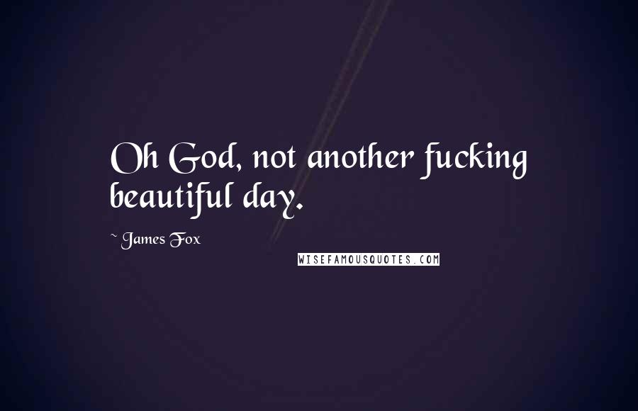 James Fox quotes: Oh God, not another fucking beautiful day.