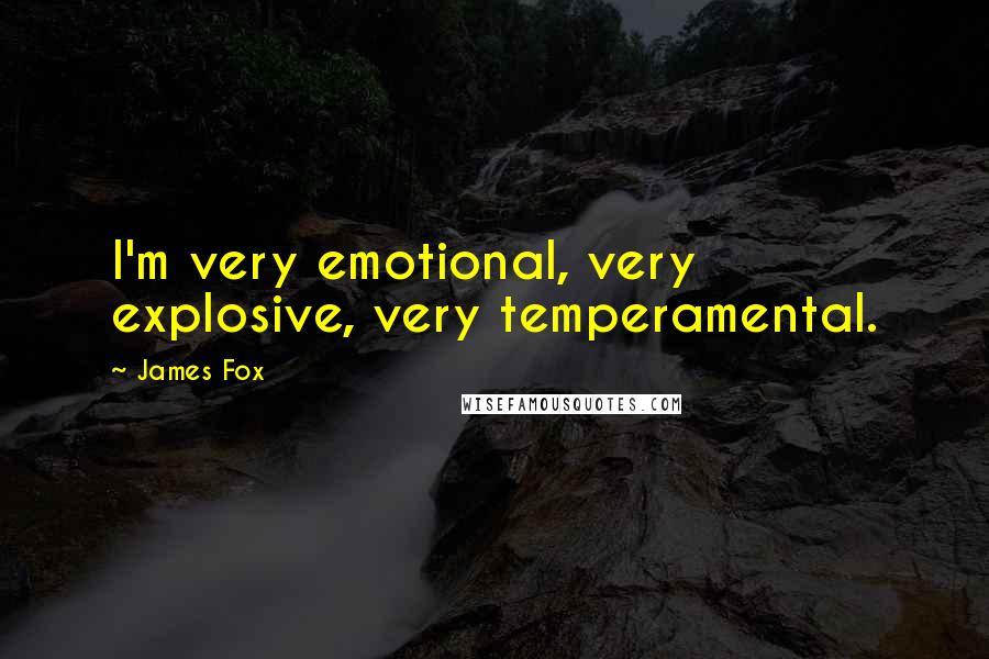 James Fox quotes: I'm very emotional, very explosive, very temperamental.